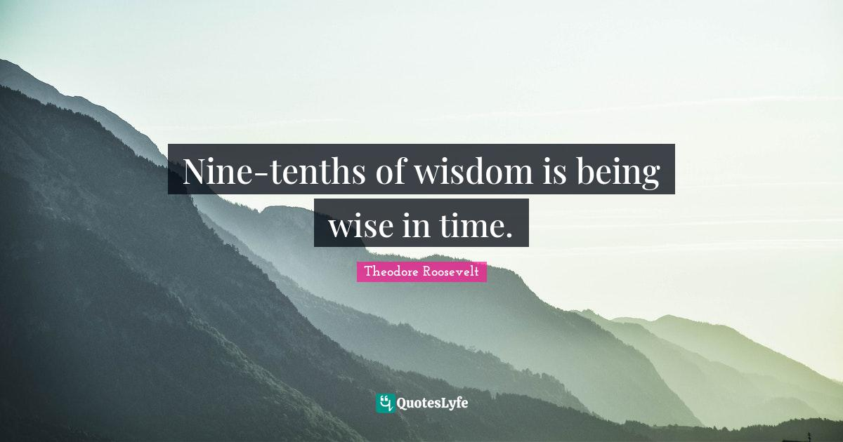 Theodore Roosevelt Quotes: Nine-tenths of wisdom is being wise in time.