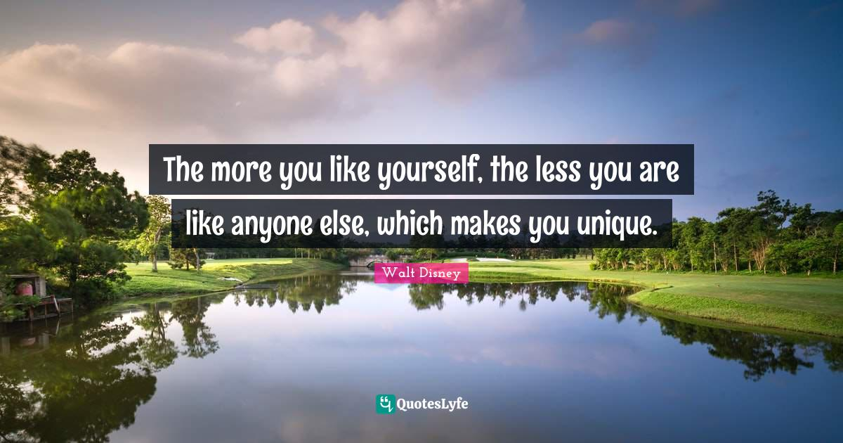 Walt Disney Quotes: The more you like yourself, the less you are like anyone else, which makes you unique.