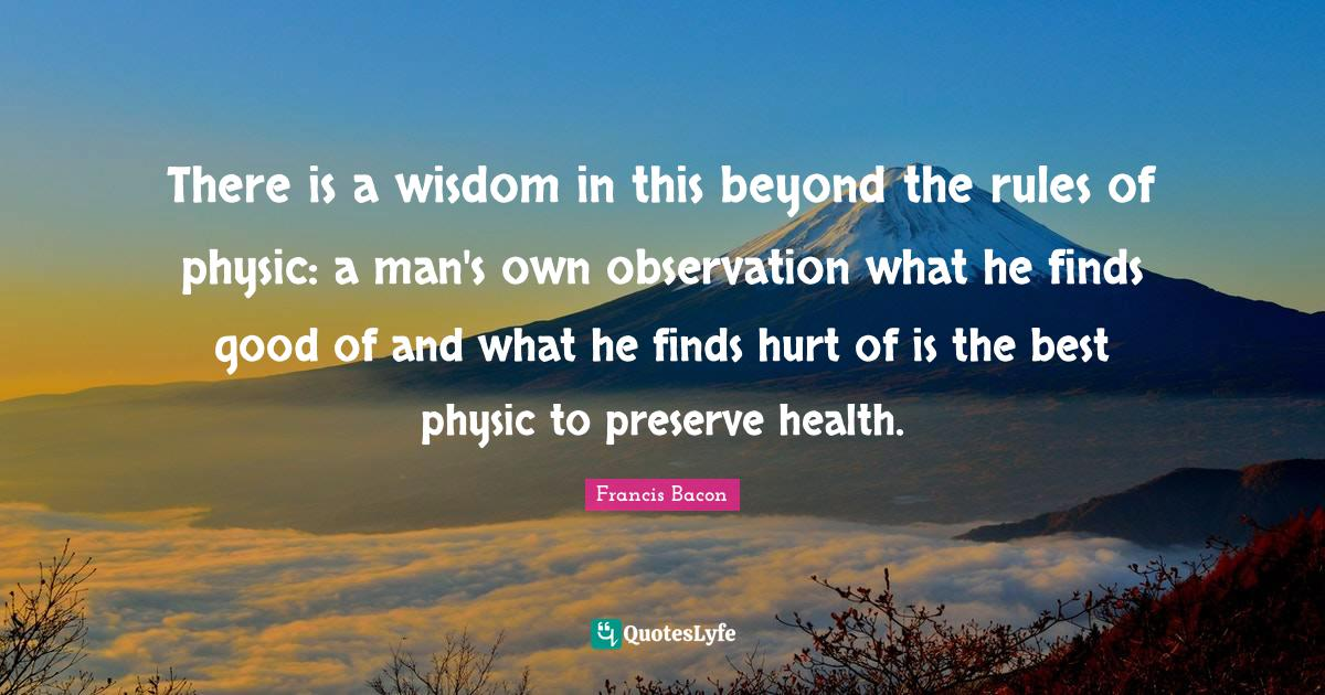 Francis Bacon Quotes: There is a wisdom in this beyond the rules of physic: a man's own observation what he finds good of and what he finds hurt of is the best physic to preserve health.