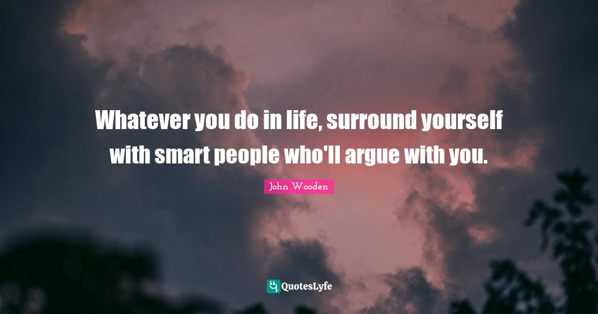John Wooden Quotes: Whatever you do in life, surround yourself with smart people who'll argue with you.