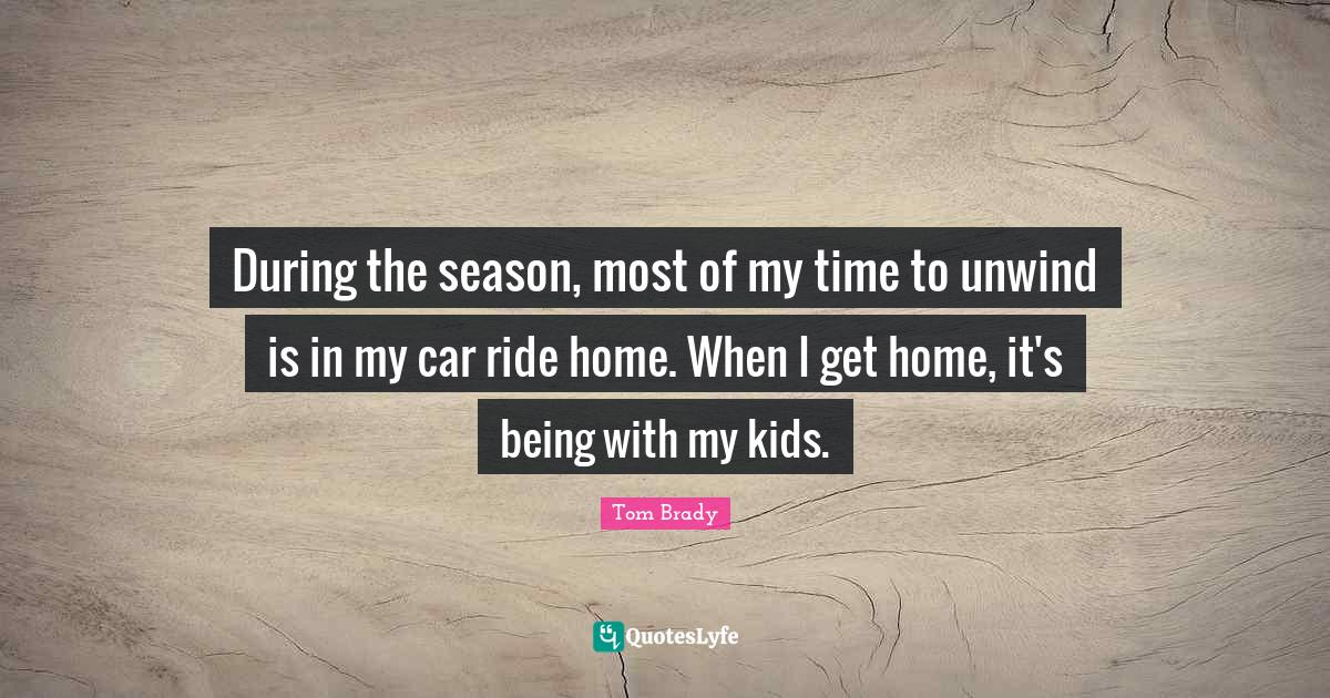Tom Brady Quotes: During the season, most of my time to unwind is in my car ride home. When I get home, it's being with my kids.