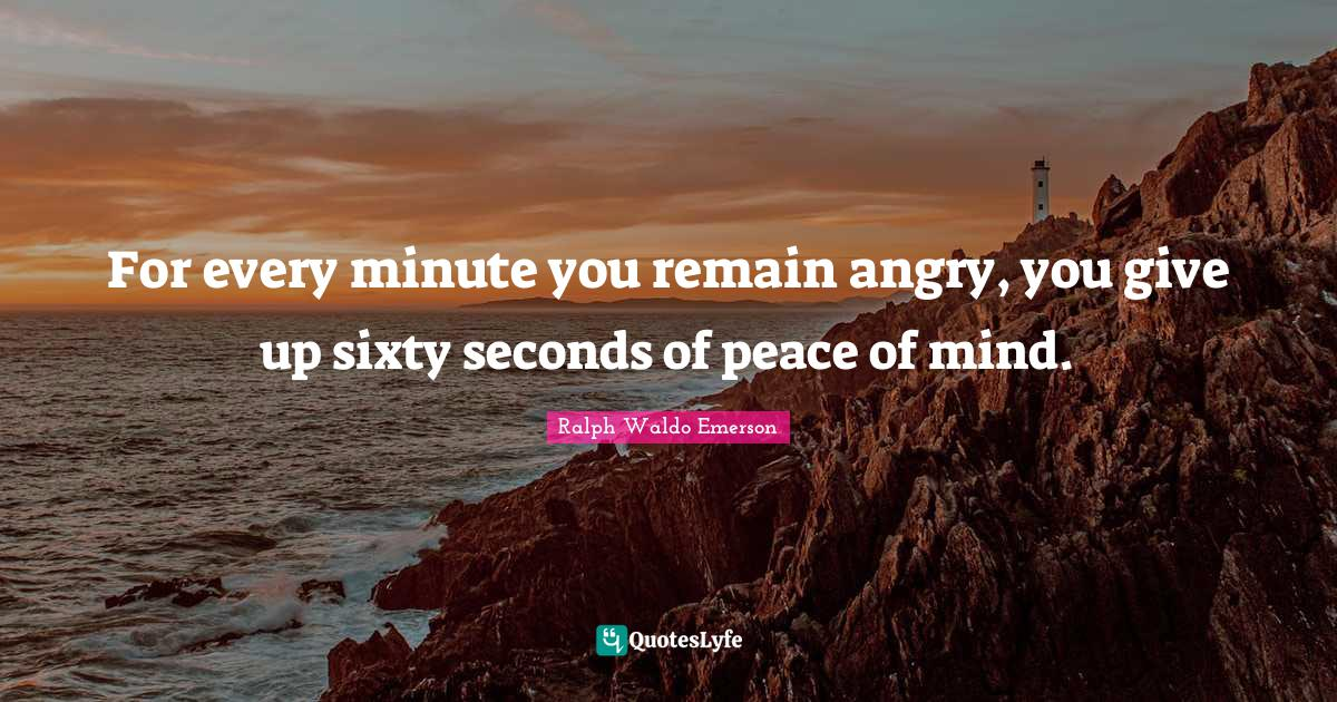 Ralph Waldo Emerson Quotes: For every minute you remain angry, you give up sixty seconds of peace of mind.