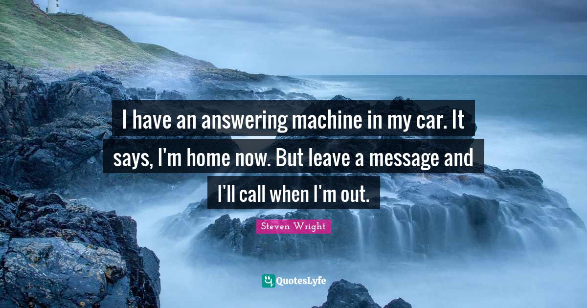 Steven Wright Quotes: I have an answering machine in my car. It says, I'm home now. But leave a message and I'll call when I'm out.