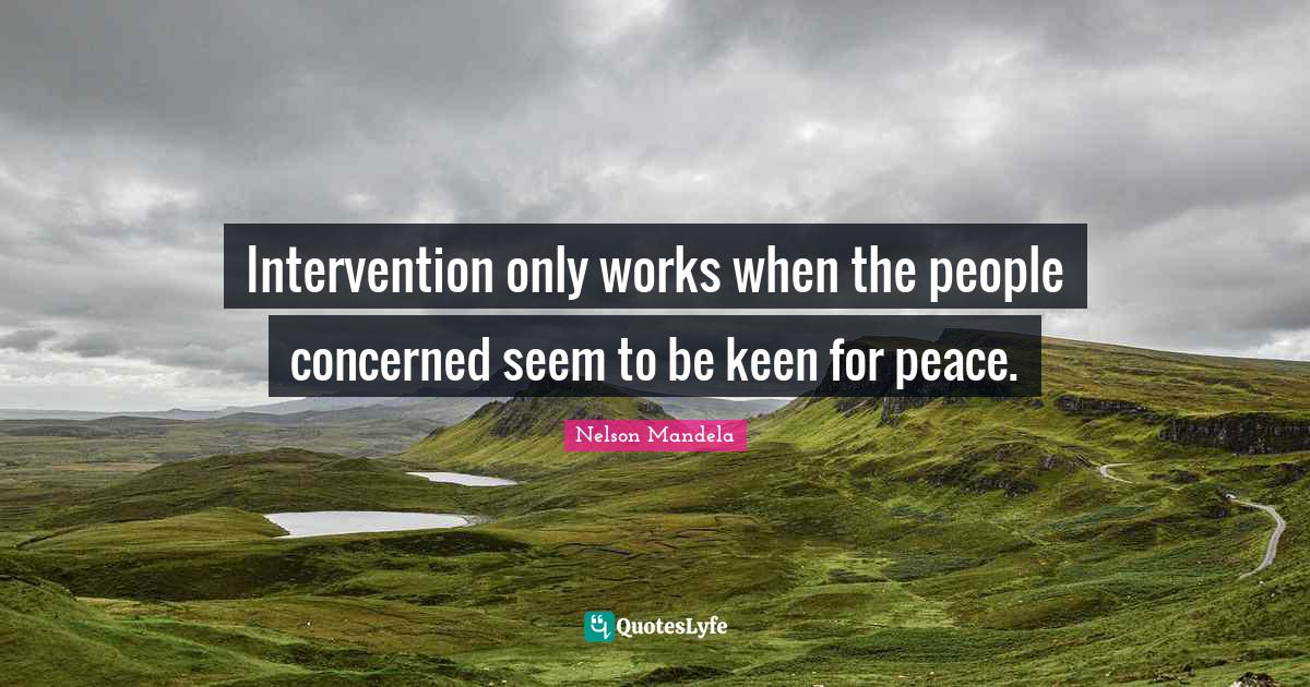 Nelson Mandela Quotes: Intervention only works when the people concerned seem to be keen for peace.