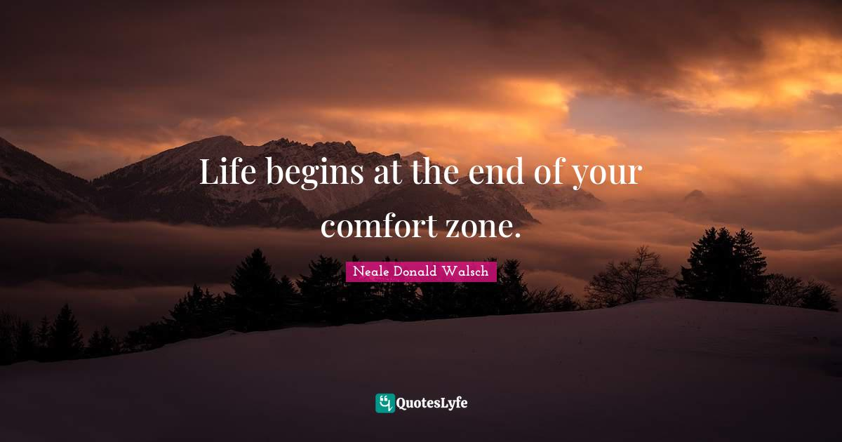 Neale Donald Walsch Quotes: Life begins at the end of your comfort zone.