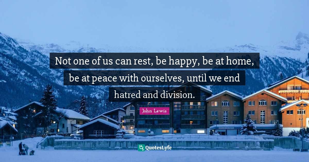 John Lewis Quotes: Not one of us can rest, be happy, be at home, be at peace with ourselves, until we end hatred and division.