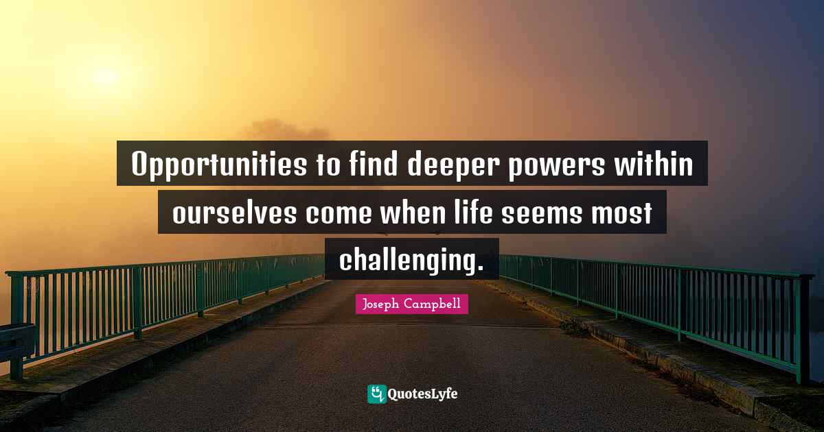 Joseph Campbell Quotes: Opportunities to find deeper powers within ourselves come when life seems most challenging.
