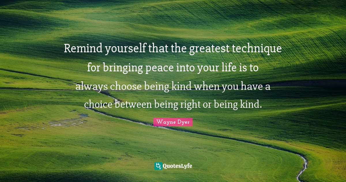 Wayne Dyer Quotes: Remind yourself that the greatest technique for bringing peace into your life is to always choose being kind when you have a choice between being right or being kind.
