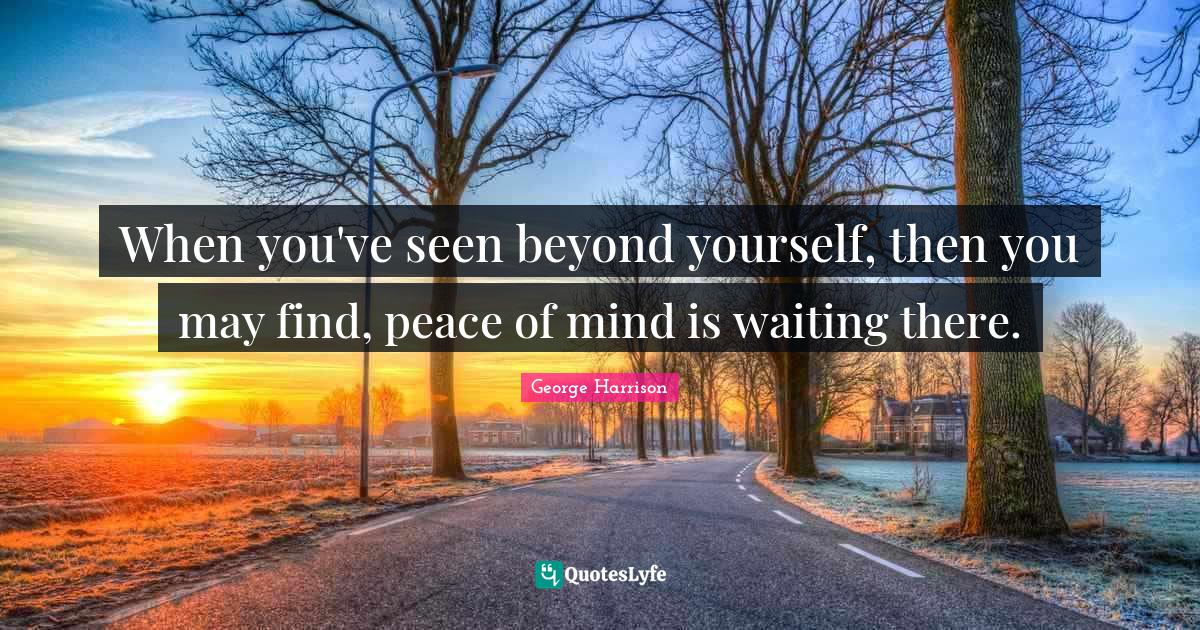 George Harrison Quotes: When you've seen beyond yourself, then you may find, peace of mind is waiting there.