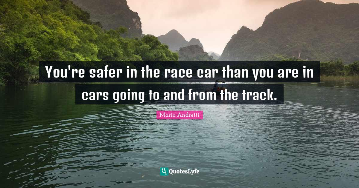 Mario Andretti Quotes: You're safer in the race car than you are in cars going to and from the track.