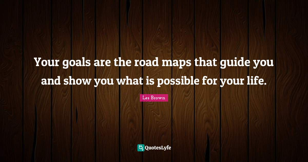 Les Brown Quotes: Your goals are the road maps that guide you and show you what is possible for your life.