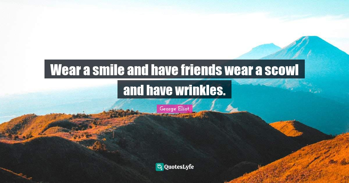 George Eliot Quotes: Wear a smile and have friends wear a scowl and have wrinkles.