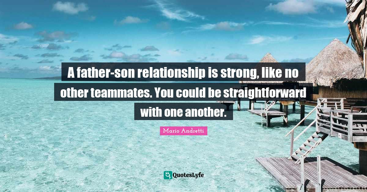 Mario Andretti Quotes: A father-son relationship is strong, like no other teammates. You could be straightforward with one another.