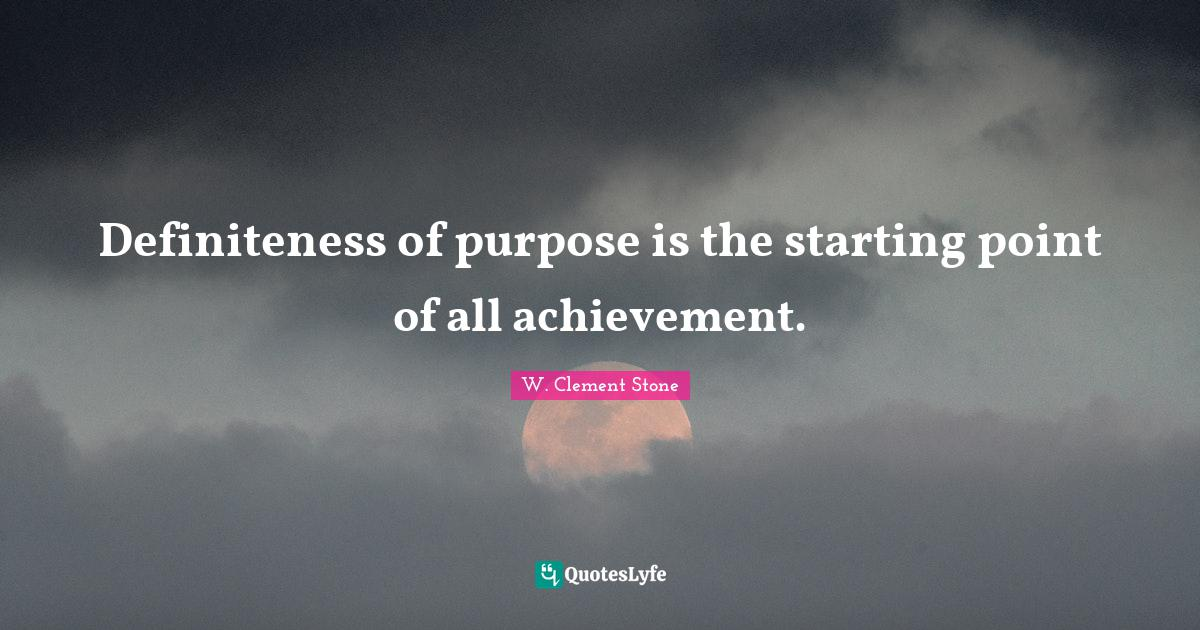 W. Clement Stone Quotes: Definiteness of purpose is the starting point of all achievement.
