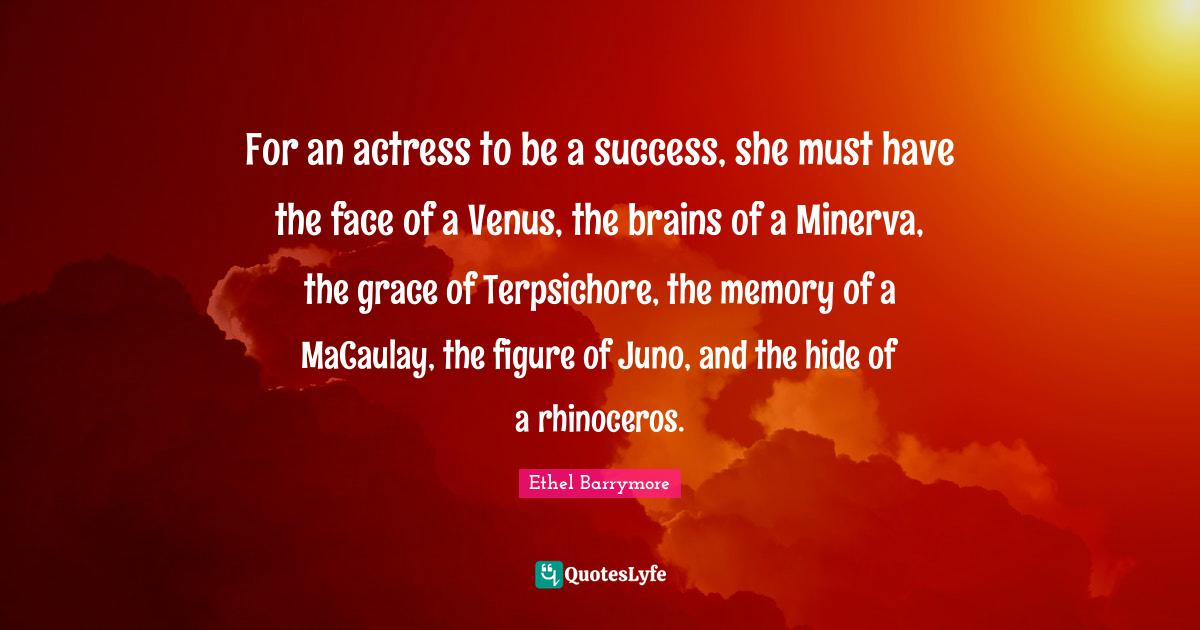 Ethel Barrymore Quotes: For an actress to be a success, she must have the face of a Venus, the brains of a Minerva, the grace of Terpsichore, the memory of a MaCaulay, the figure of Juno, and the hide of a rhinoceros.