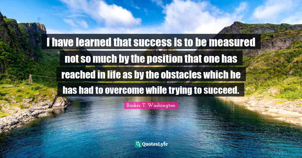 """Obstacles Quotes: """"I have learned that success is to be measured not so much by the position that one has reached in life as by the obstacles which he has had to overcome while trying to succeed."""""""