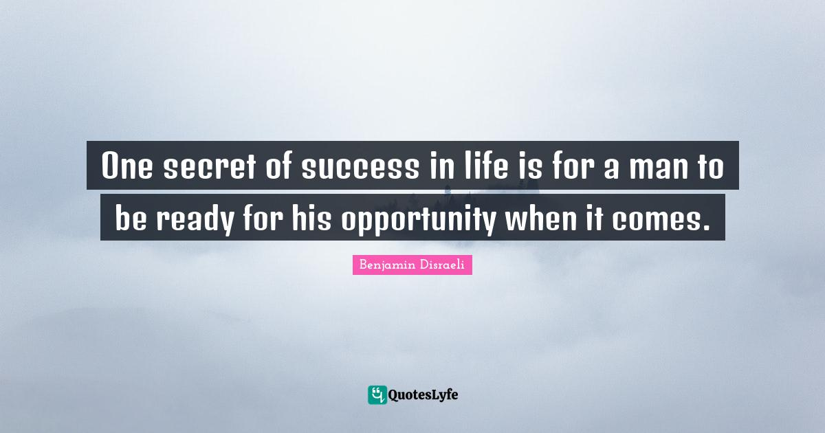 Benjamin Disraeli Quotes: One secret of success in life is for a man to be ready for his opportunity when it comes.