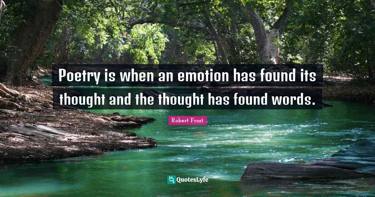 Robert Frost Quotes: Poetry is when an emotion has found its thought and the thought has found words.