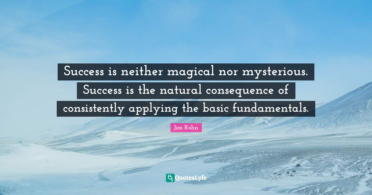 Jim Rohn Quotes: Success is neither magical nor mysterious. Success is the natural consequence of consistently applying the basic fundamentals.