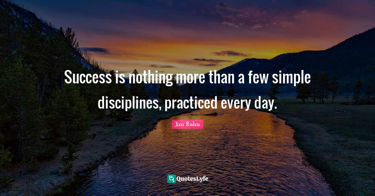 Jim Rohn Quotes: Success is nothing more than a few simple disciplines, practiced every day.