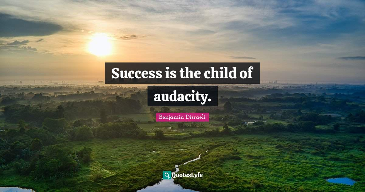 Benjamin Disraeli Quotes: Success is the child of audacity.
