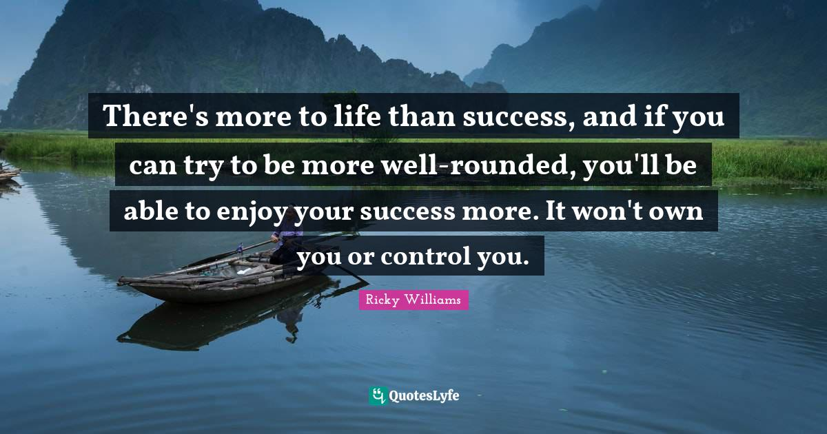 Ricky Williams Quotes: There's more to life than success, and if you can try to be more well-rounded, you'll be able to enjoy your success more. It won't own you or control you.