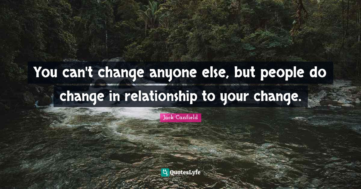 Jack Canfield Quotes: You can't change anyone else, but people do change in relationship to your change.