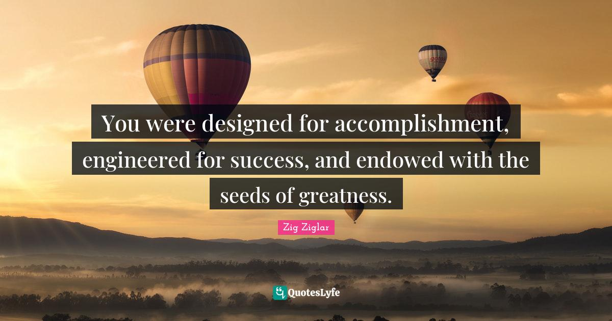 Zig Ziglar Quotes: You were designed for accomplishment, engineered for success, and endowed with the seeds of greatness.