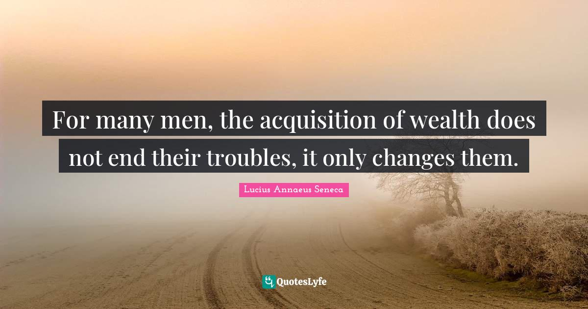 Lucius Annaeus Seneca Quotes: For many men, the acquisition of wealth does not end their troubles, it only changes them.
