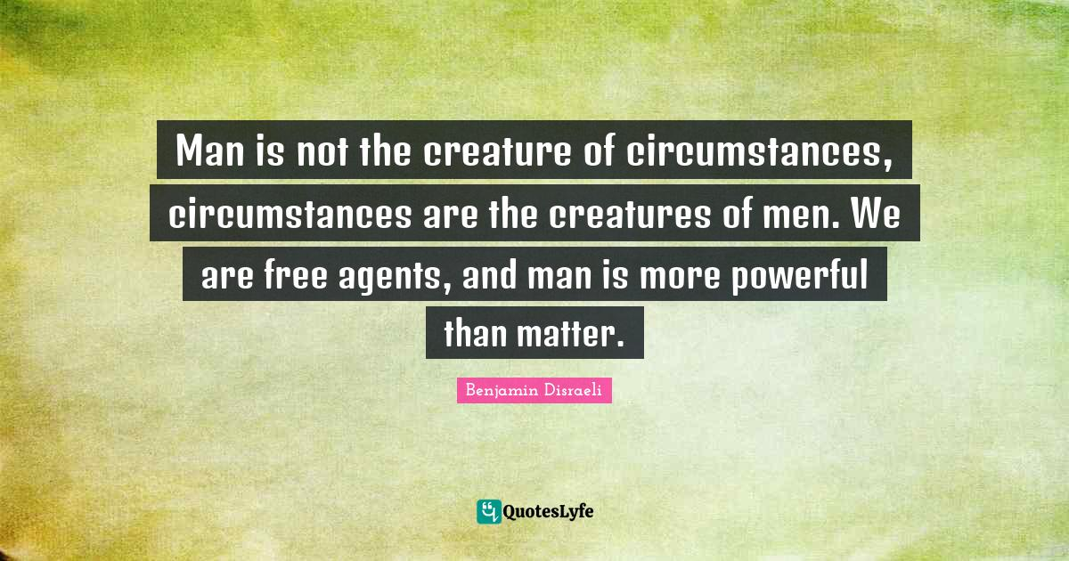 Benjamin Disraeli Quotes: Man is not the creature of circumstances, circumstances are the creatures of men. We are free agents, and man is more powerful than matter.