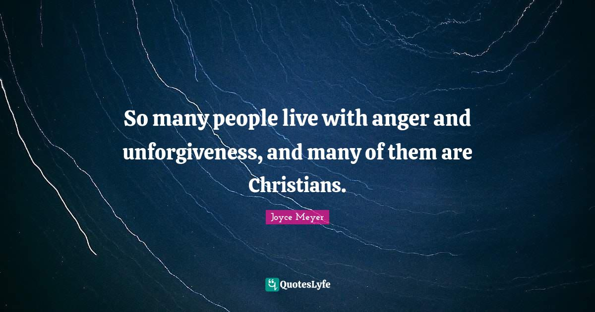 Joyce Meyer Quotes: So many people live with anger and unforgiveness, and many of them are Christians.
