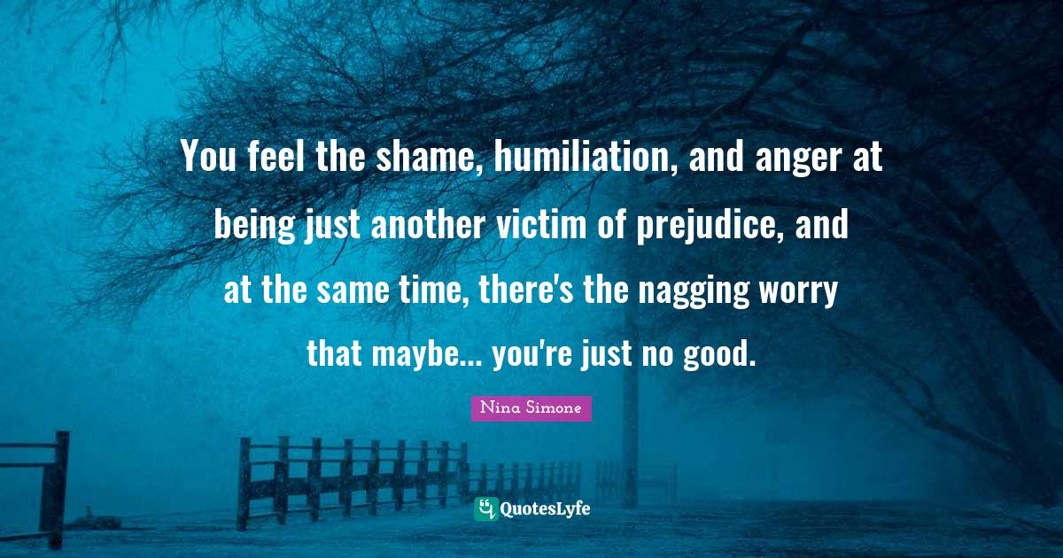 Nina Simone Quotes: You feel the shame, humiliation, and anger at being just another victim of prejudice, and at the same time, there's the nagging worry that maybe... you're just no good.