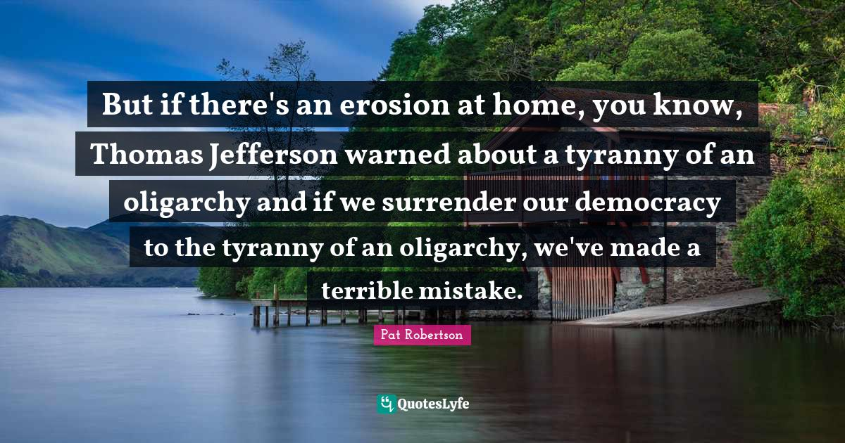 Pat Robertson Quotes: But if there's an erosion at home, you know, Thomas Jefferson warned about a tyranny of an oligarchy and if we surrender our democracy to the tyranny of an oligarchy, we've made a terrible mistake.
