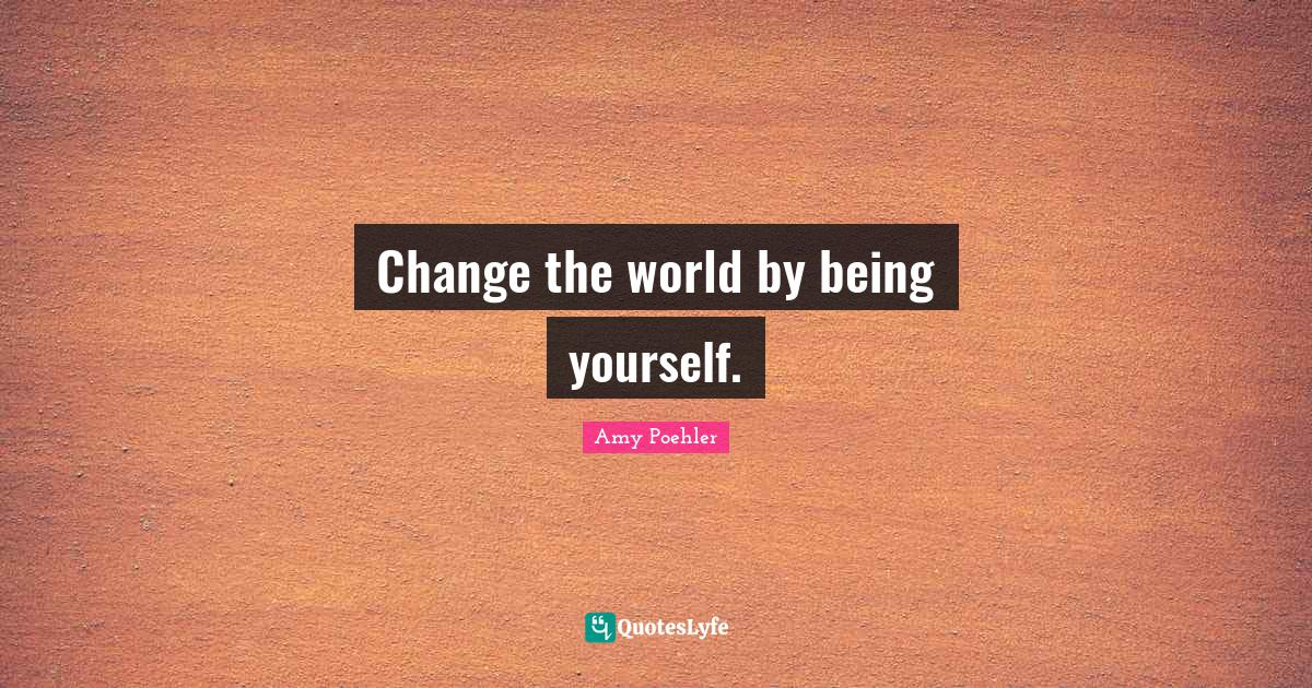 Amy Poehler Quotes: Change the world by being yourself.