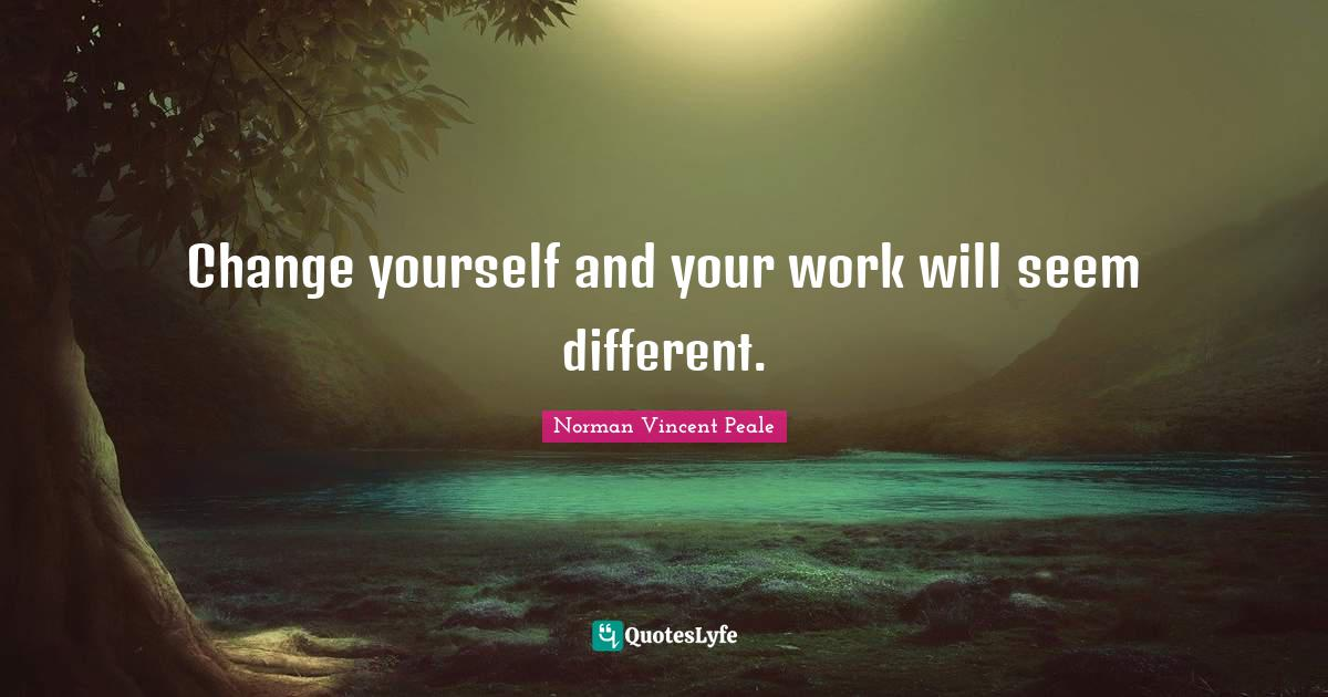 Norman Vincent Peale Quotes: Change yourself and your work will seem different.