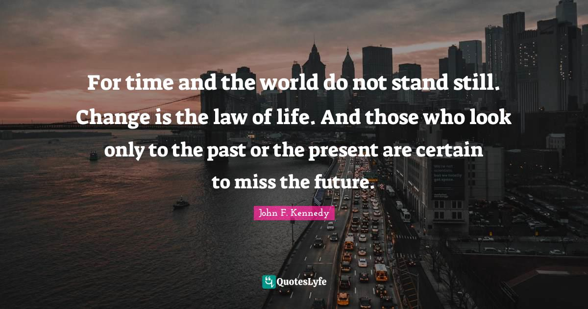 John F. Kennedy Quotes: For time and the world do not stand still. Change is the law of life. And those who look only to the past or the present are certain to miss the future.