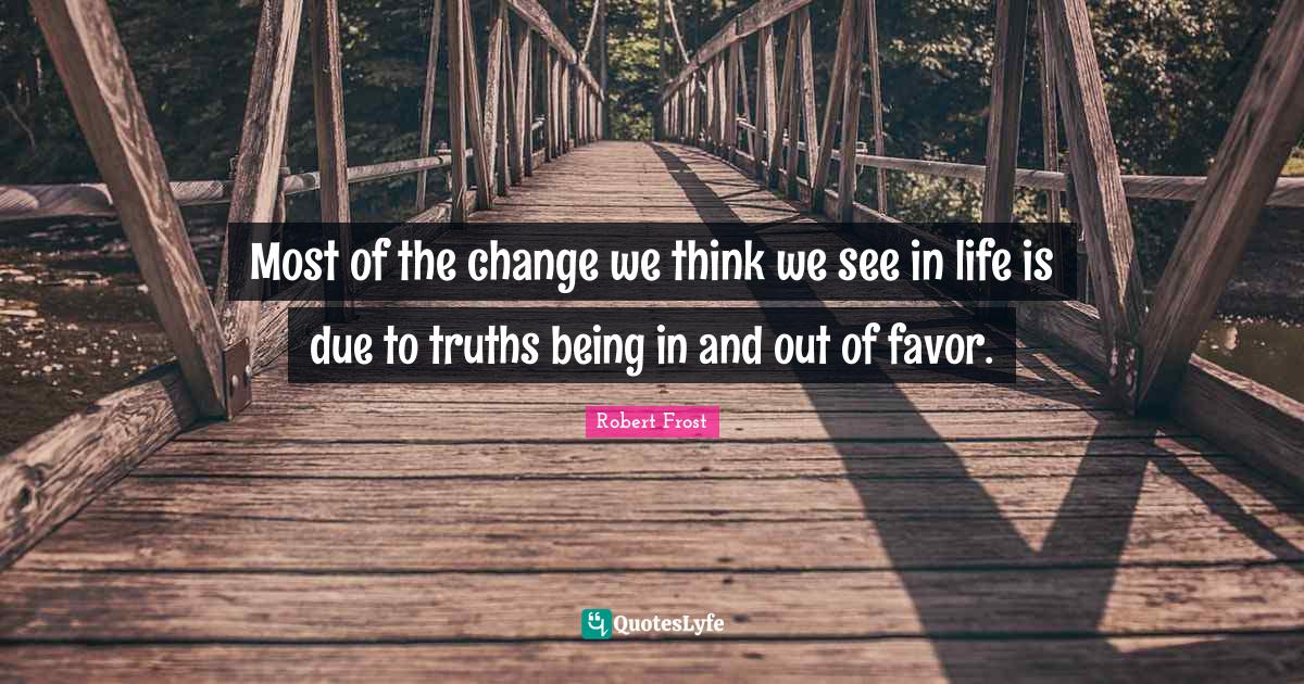 Robert Frost Quotes: Most of the change we think we see in life is due to truths being in and out of favor.