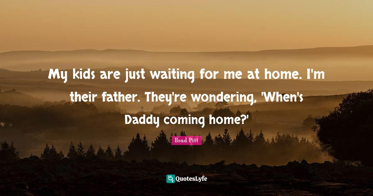 Brad Pitt Quotes: My kids are just waiting for me at home. I'm their father. They're wondering, 'When's Daddy coming home?'