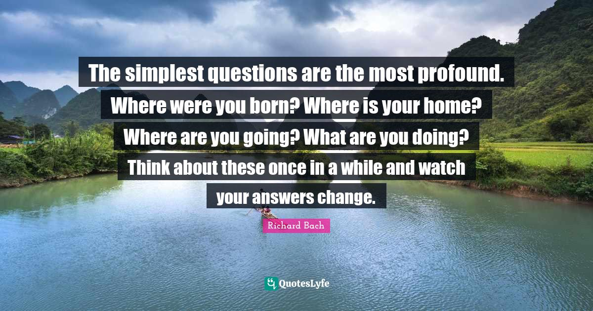 Richard Bach Quotes: The simplest questions are the most profound. Where were you born? Where is your home? Where are you going? What are you doing? Think about these once in a while and watch your answers change.