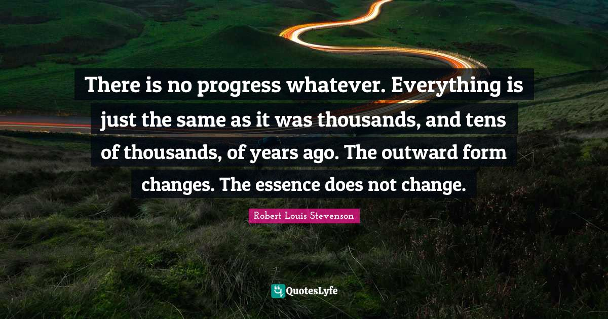 """Changes Quotes: """"There is no progress whatever. Everything is just the same as it was thousands, and tens of thousands, of years ago. The outward form changes. The essence does not change."""""""