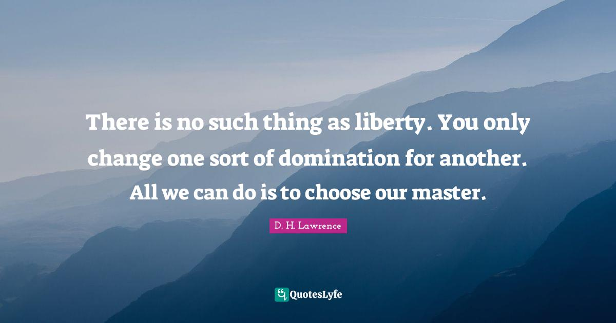 D. H. Lawrence Quotes: There is no such thing as liberty. You only change one sort of domination for another. All we can do is to choose our master.