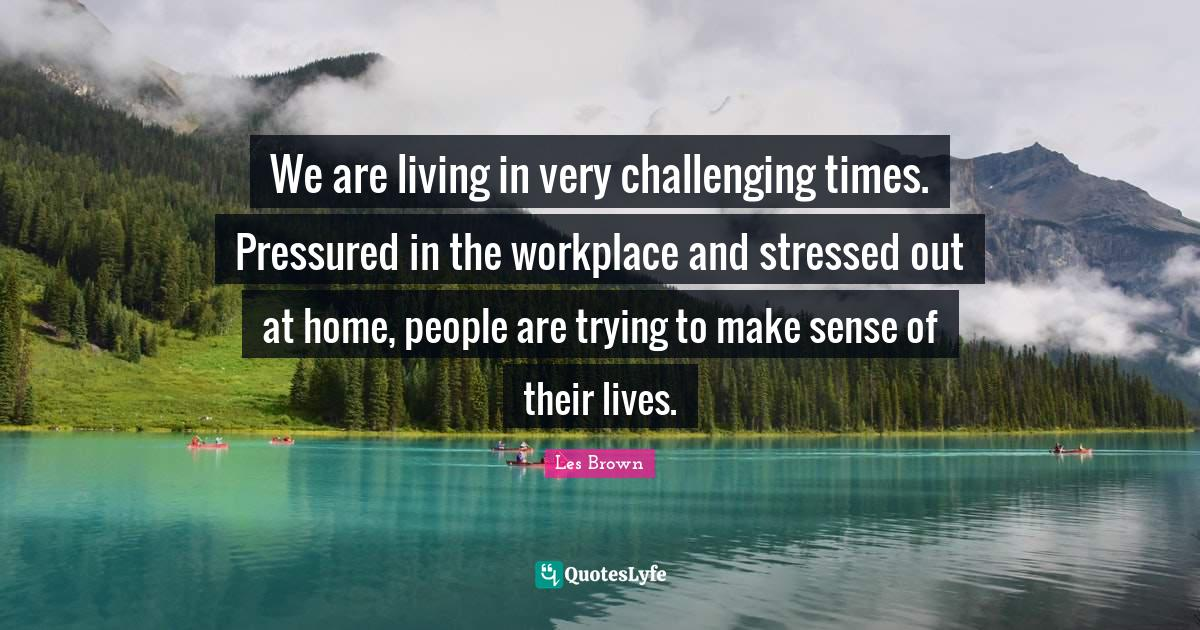 Les Brown Quotes: We are living in very challenging times. Pressured in the workplace and stressed out at home, people are trying to make sense of their lives.