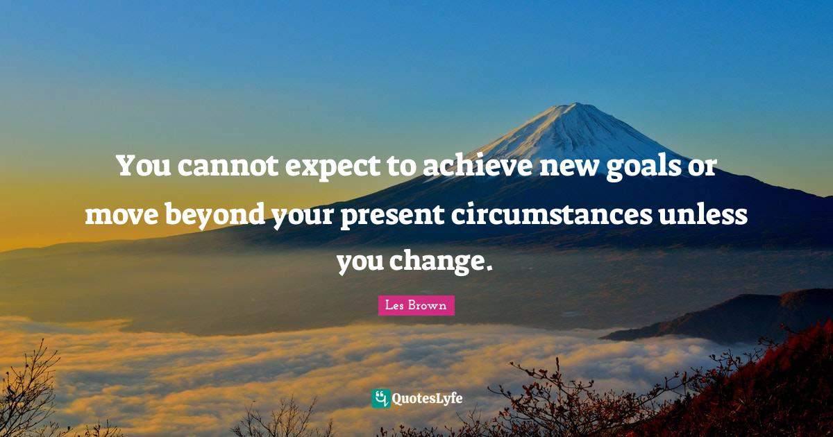 Les Brown Quotes: You cannot expect to achieve new goals or move beyond your present circumstances unless you change.