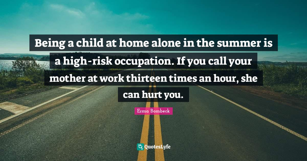 Erma Bombeck Quotes: Being a child at home alone in the summer is a high-risk occupation. If you call your mother at work thirteen times an hour, she can hurt you.