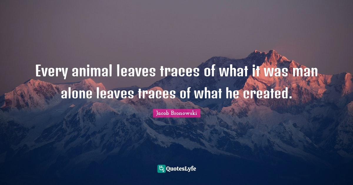 Jacob Bronowski Quotes: Every animal leaves traces of what it was man alone leaves traces of what he created.
