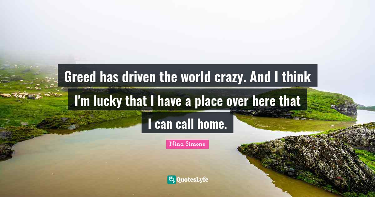 Nina Simone Quotes: Greed has driven the world crazy. And I think I'm lucky that I have a place over here that I can call home.