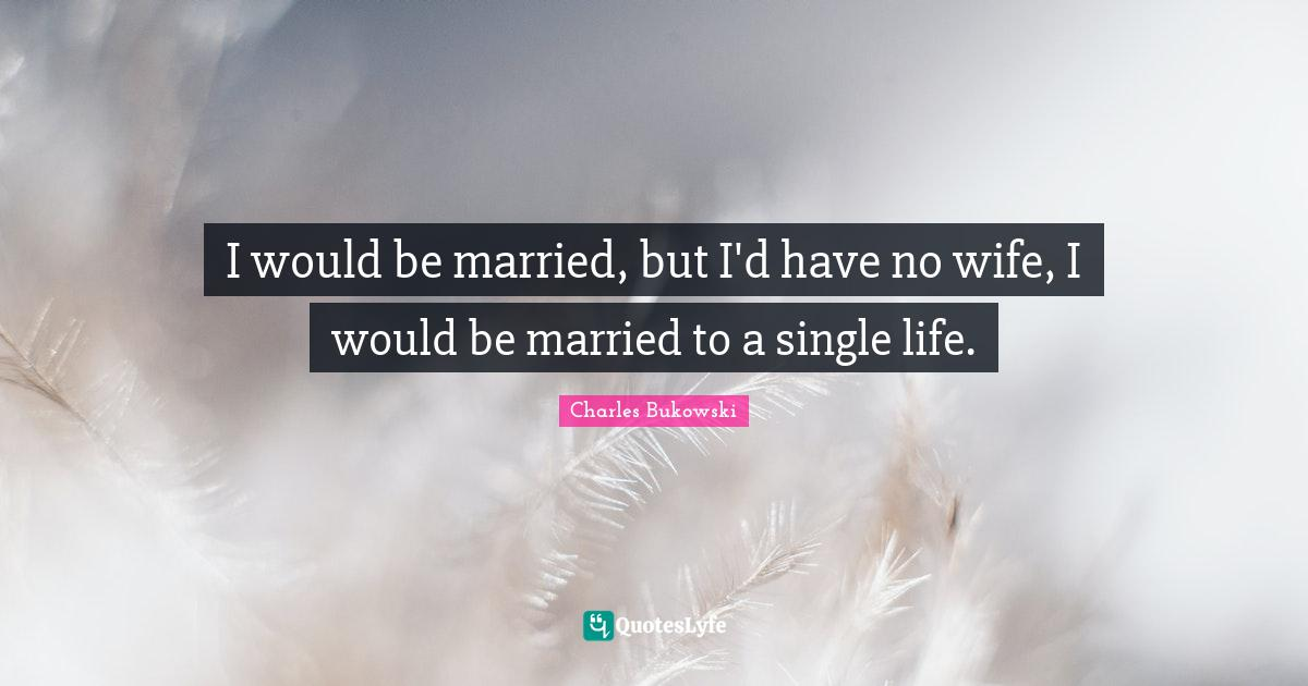 """Charles Bukowski Quotes: """"I would be married, but I'd have no wife, I would be married to a single life."""""""