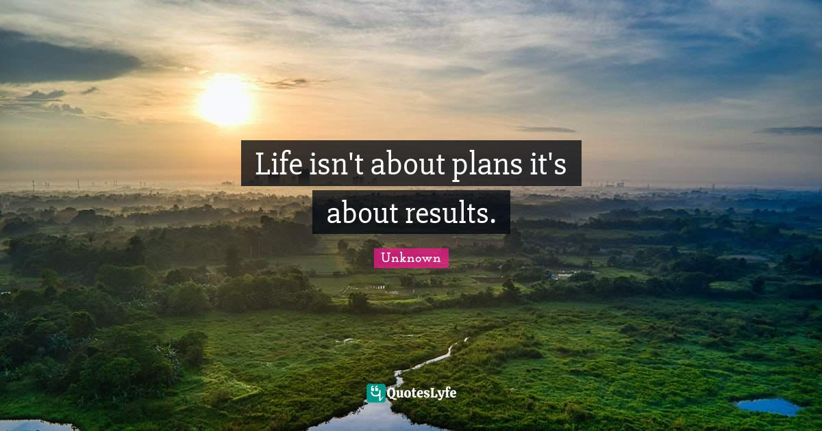 Unknown Quotes: Life isn't about plans it's about results.