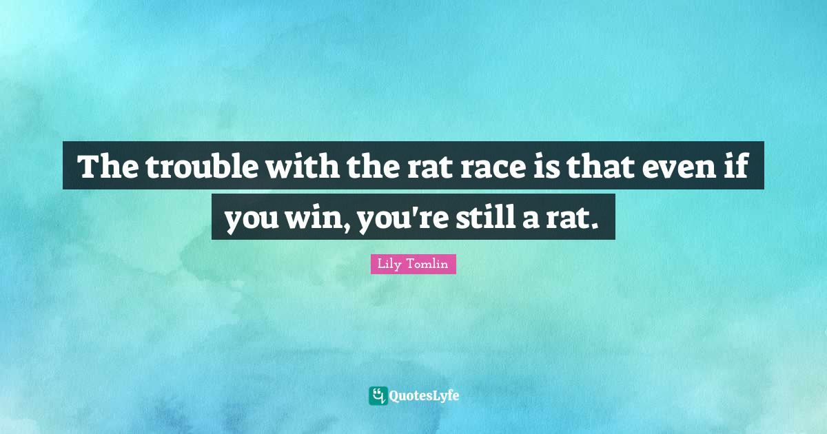 "Race Quotes: ""The trouble with the rat race is that even if you win, you're still a rat."""