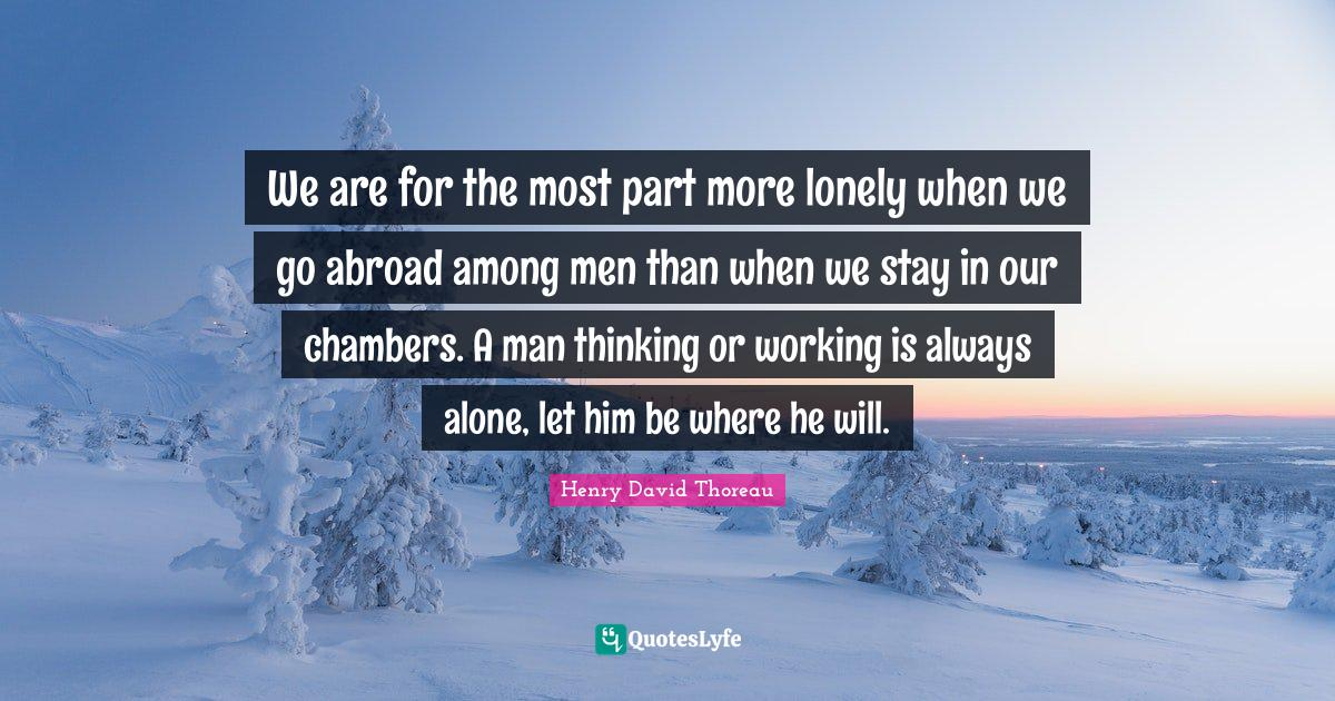 Henry David Thoreau Quotes: We are for the most part more lonely when we go abroad among men than when we stay in our chambers. A man thinking or working is always alone, let him be where he will.